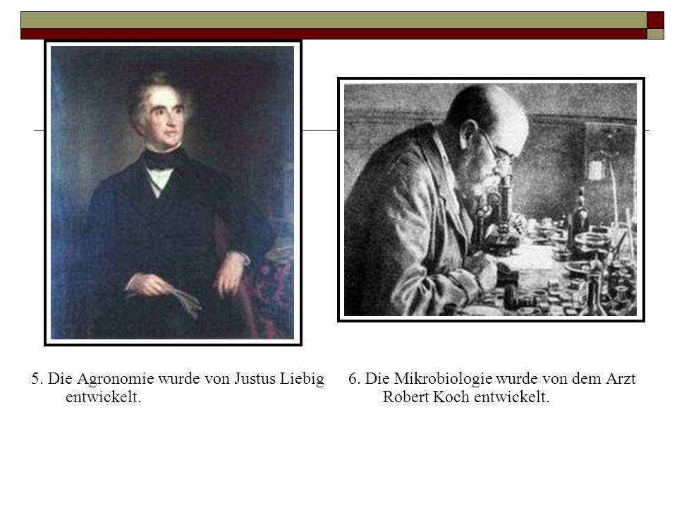 5. Die Agronomie wurde von Justus Liebig entwickelt. 6. Die Mikrobiologie wurde von dem Arzt Robert Koch entwickelt.