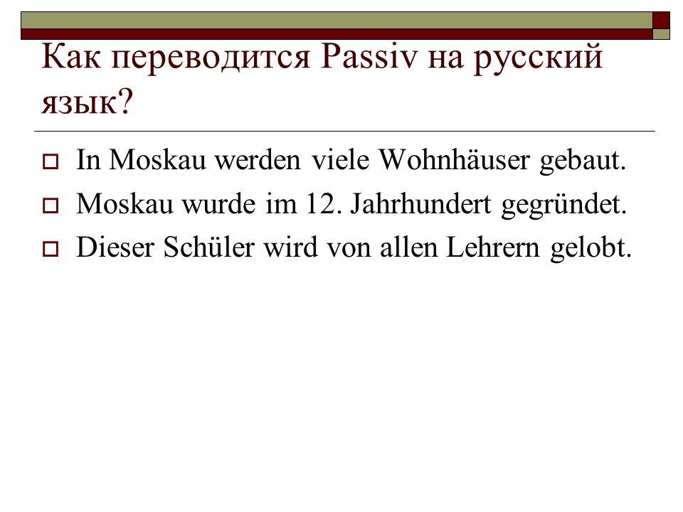 Как переводится Passiv на русский язык? In Moskau werden viele Wohnhäuser gebaut. Moskau wurde im 12. Jahrhundert gegründet. Dieser Schüler wird von a
