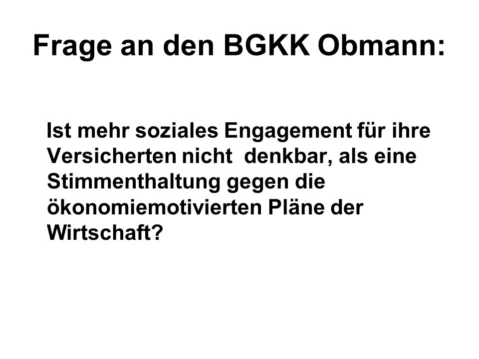 Frage an den BGKK Obmann: Ist mehr soziales Engagement für ihre Versicherten nicht denkbar, als eine Stimmenthaltung gegen die ökonomiemotivierten Pläne der Wirtschaft?
