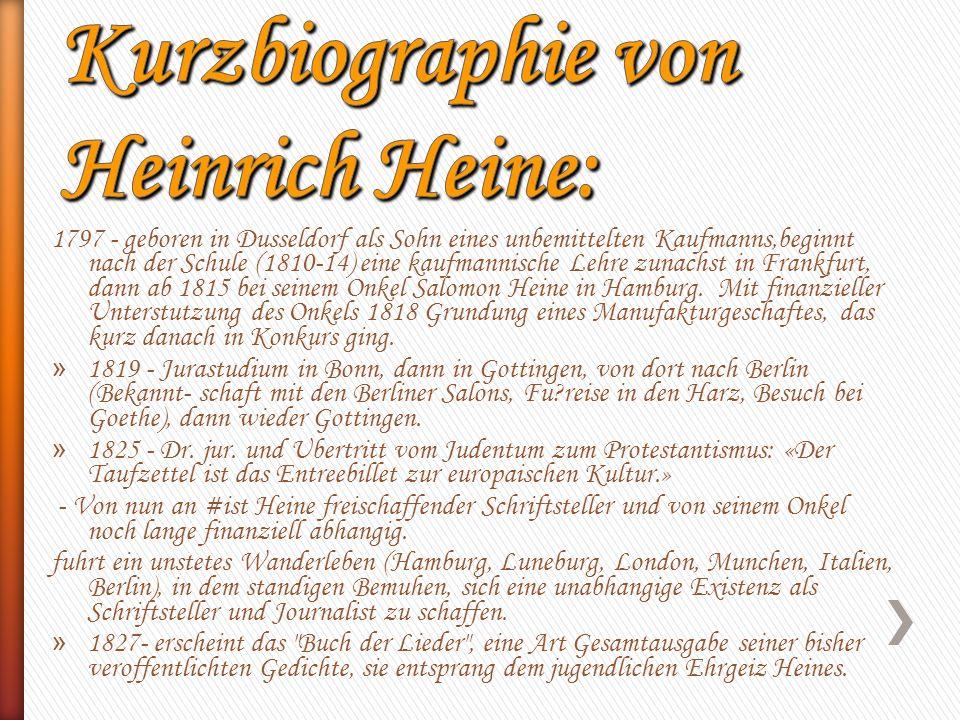 1797 - geboren in Dusseldorf als Sohn eines unbemittelten Kaufmanns,beginnt nach der Schule (1810-14) eine kaufmannische Lehre zunachst in Frankfurt, dann ab 1815 bei seinem Onkel Salomon Heine in Hamburg.