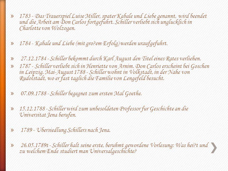 » 1783 - Das Trauerspiel Luise Miller, spater Kabale und Liebe genannt, wird beendet und die Arbeit am Don Carlos fortgefuhrt. Schiller verliebt sich