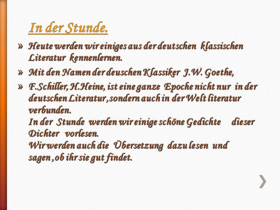 » Heute werden wir einiges aus der deutschen klassischen Literatur kennenlernen. » Mit den Namen der deuschen Klassiker J.W. Goethe, » F.Schiller, H.H