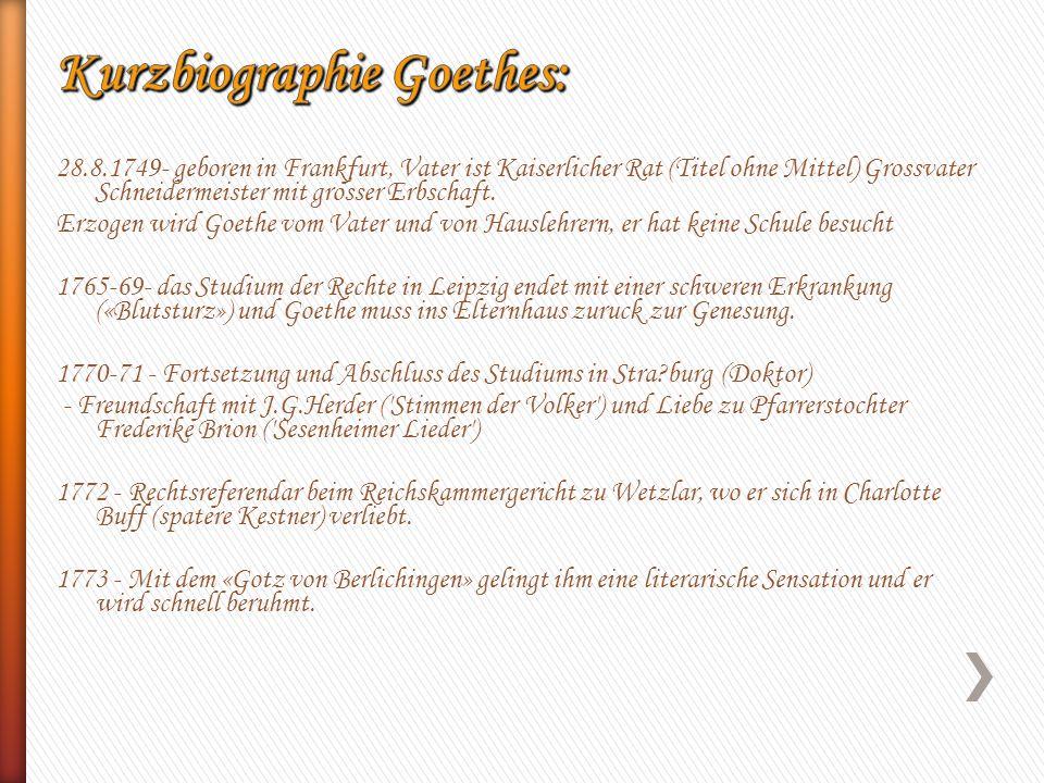 28.8.1749- geboren in Frankfurt, Vater ist Kaiserlicher Rat (Titel ohne Mittel) Grossvater Schneidermeister mit grosser Erbschaft. Erzogen wird Goethe