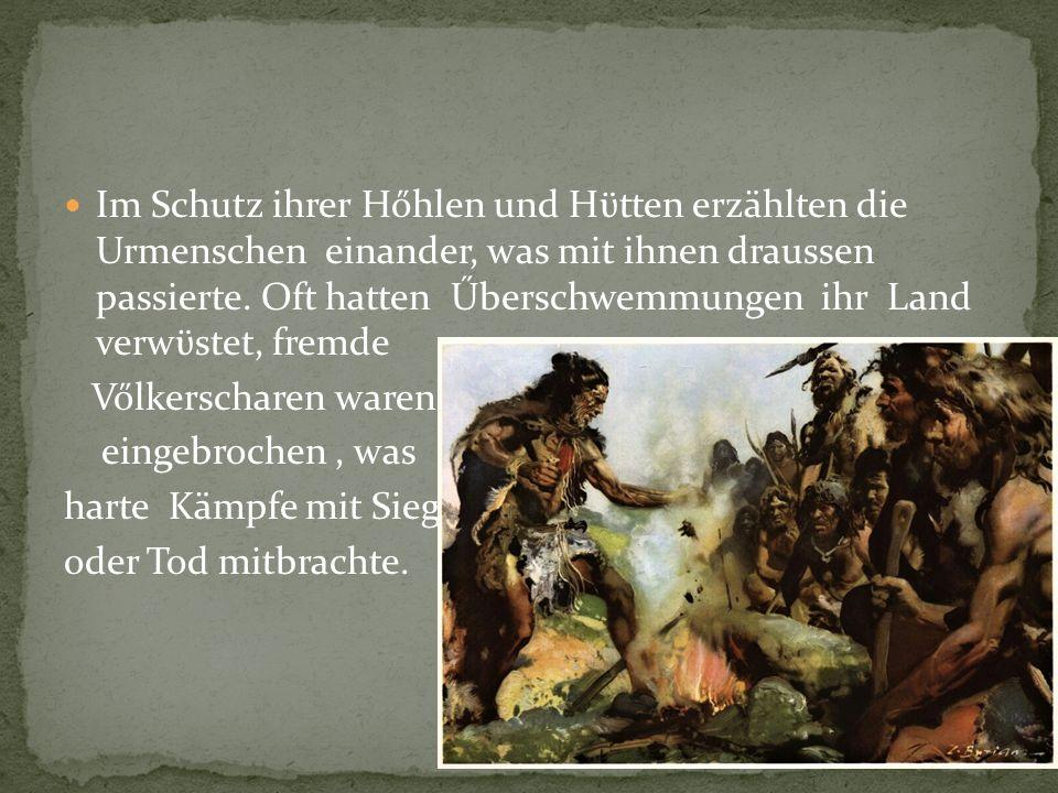 Im Schutz ihrer Hőhlen und Hϋtten erzählten die Urmenschen einander, was mit ihnen draussen passierte.