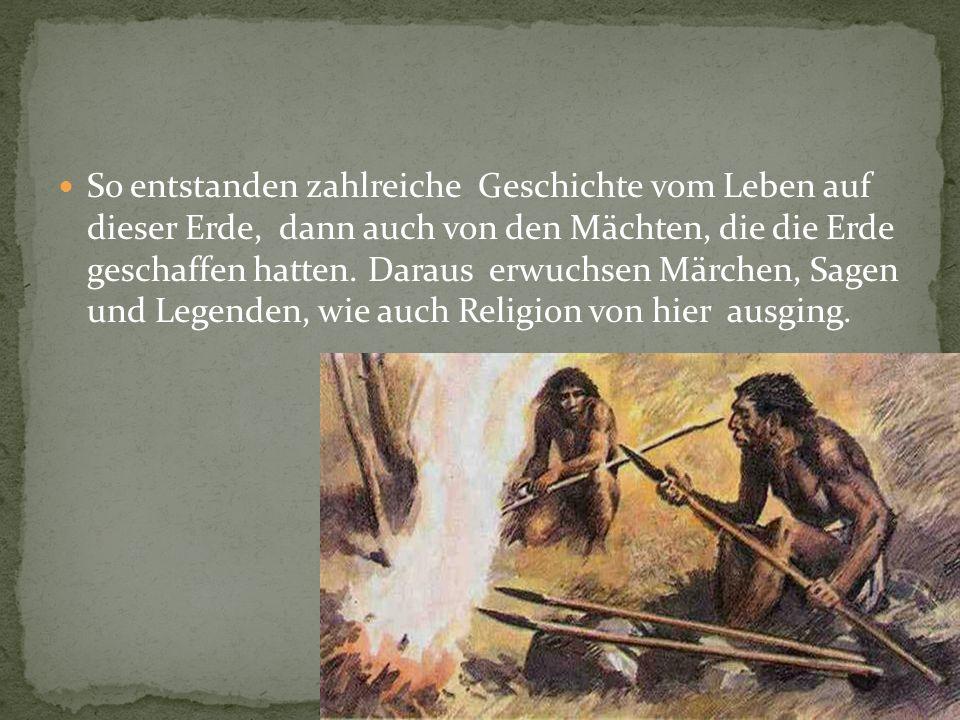 Alles Wissen vom Leben, das sich die Urmenschen erwarben, war in diesen Geschichten enthalten.