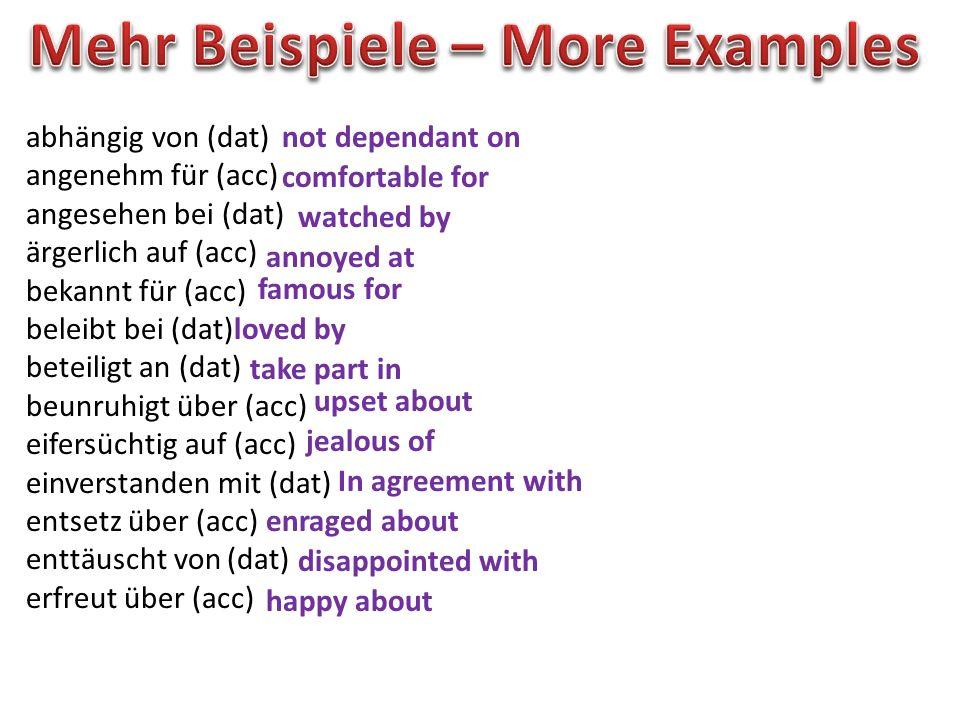 abhängig von (dat) angenehm für (acc) angesehen bei (dat) ärgerlich auf (acc) bekannt für (acc) beleibt bei (dat) beteiligt an (dat) beunruhigt über (acc) eifersüchtig auf (acc) einverstanden mit (dat) entsetz über (acc) enttäuscht von (dat) erfreut über (acc) not dependant on comfortable for watched by annoyed at famous for loved by take part in upset about jealous of In agreement with enraged about disappointed with happy about