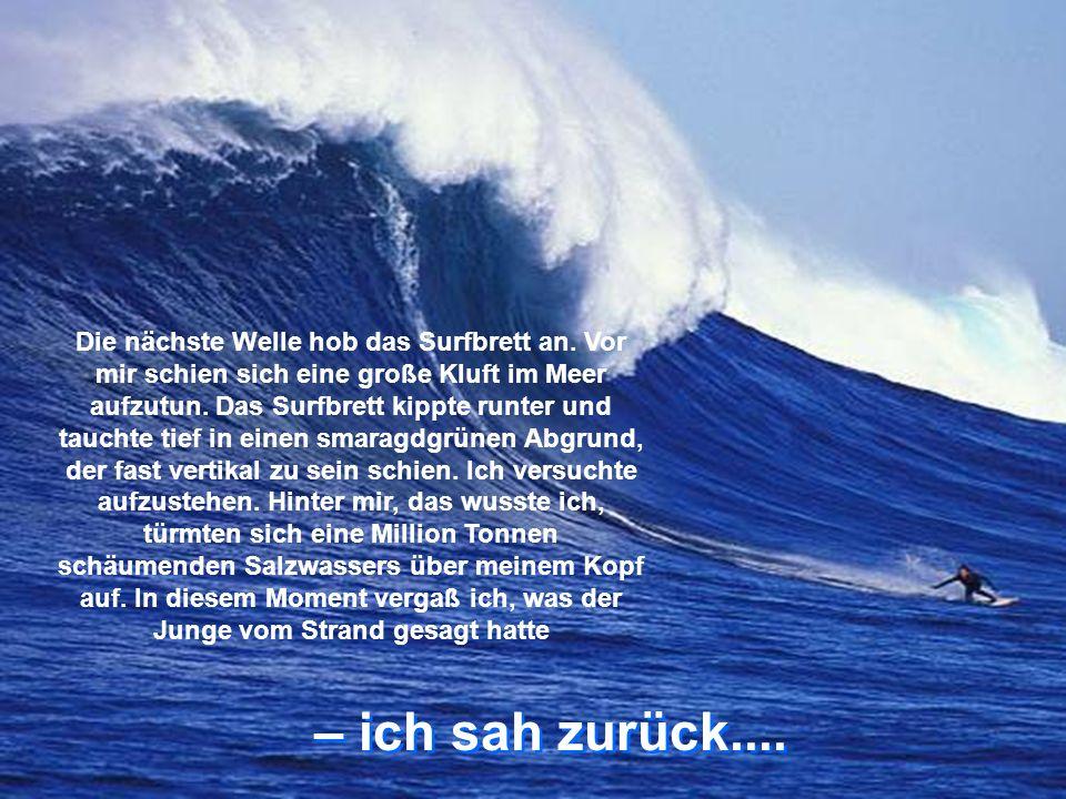 – ich sah zurück....– ich sah zurück.... Die nächste Welle hob das Surfbrett an.