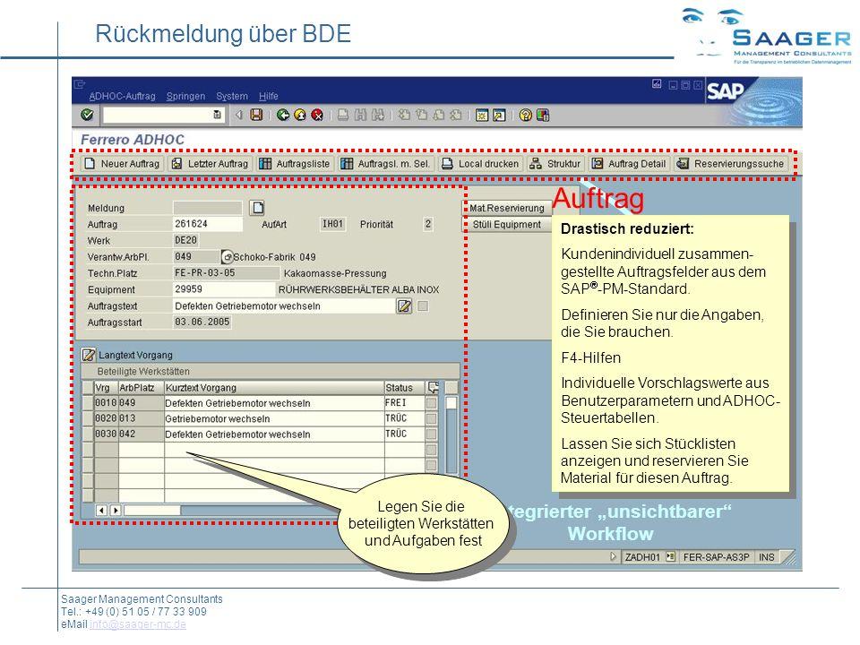 Rückmeldung über BDE Auftrag Rückmeldung Material-Buchung integrierter unsichtbarer Workflow Saager Management Consultants Tel.: +49 (0) 51 05 / 77 33 909 eMail info@saager-mc.deinfo@saager-mc.de Drastisch reduziert: Kundenindividuell zusammen- gestellte Auftragsfelder aus dem SAP -PM-Standard.