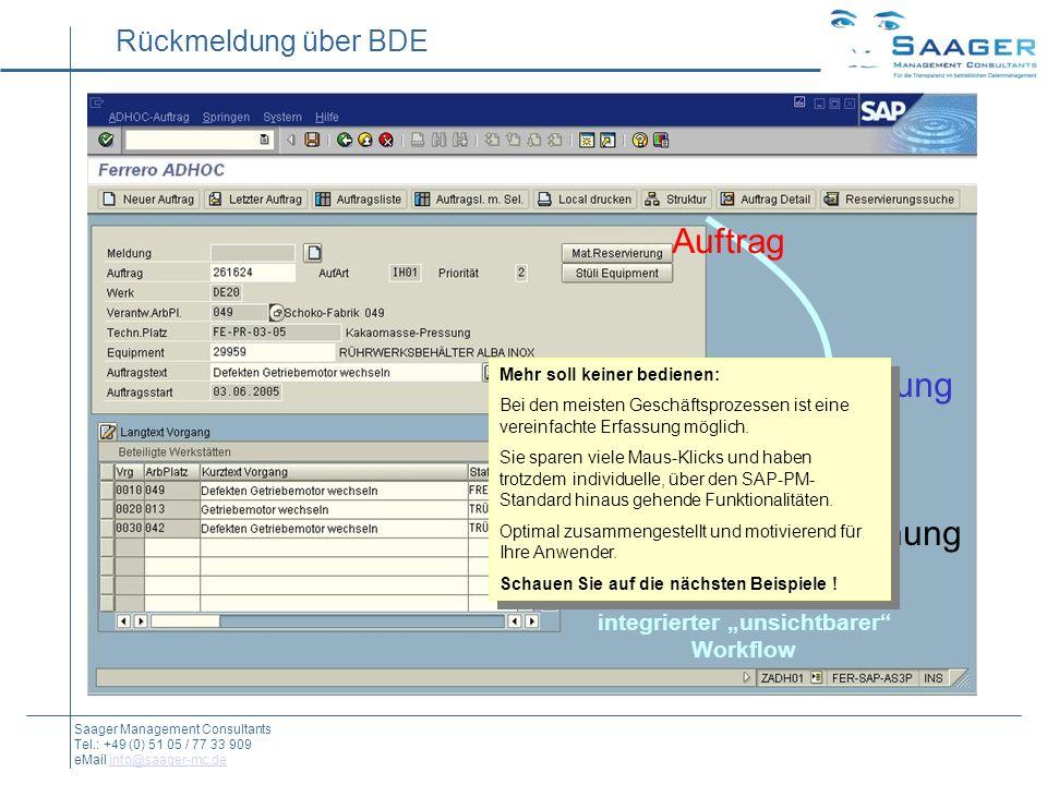 Rückmeldung über BDE Auftrag Rückmeldung Material-Buchung integrierter unsichtbarer Workflow Saager Management Consultants Tel.: +49 (0) 51 05 / 77 33 909 eMail info@saager-mc.deinfo@saager-mc.de Mehr soll keiner bedienen: Bei den meisten Geschäftsprozessen ist eine vereinfachte Erfassung möglich.