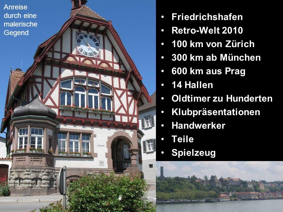 Friedrichshafen Retro-Welt 2010 100 km von Zürich 300 km ab München 600 km aus Prag 14 Hallen Oldtimer zu Hunderten Klubpräsentationen Handwerker Teile Spielzeug Anreise durch eine malerische Gegend