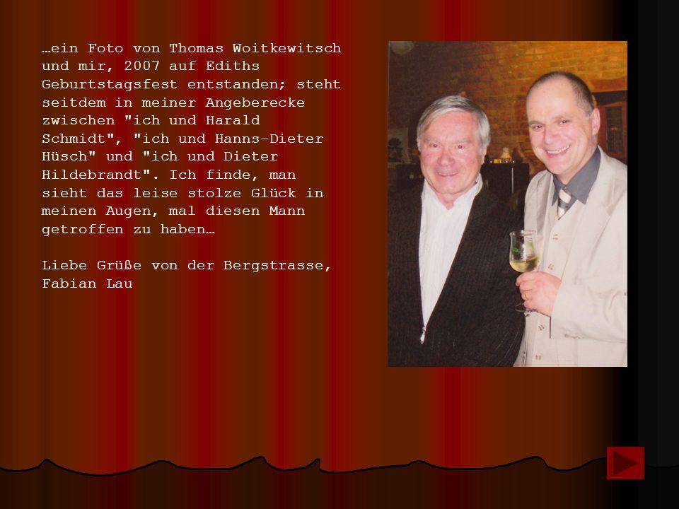 …ein Foto von Thomas Woitkewitsch und mir, 2007 auf Ediths Geburtstagsfest entstanden; steht seitdem in meiner Angeberecke zwischen ich und Harald Schmidt , ich und Hanns-Dieter Hüsch und ich und Dieter Hildebrandt .