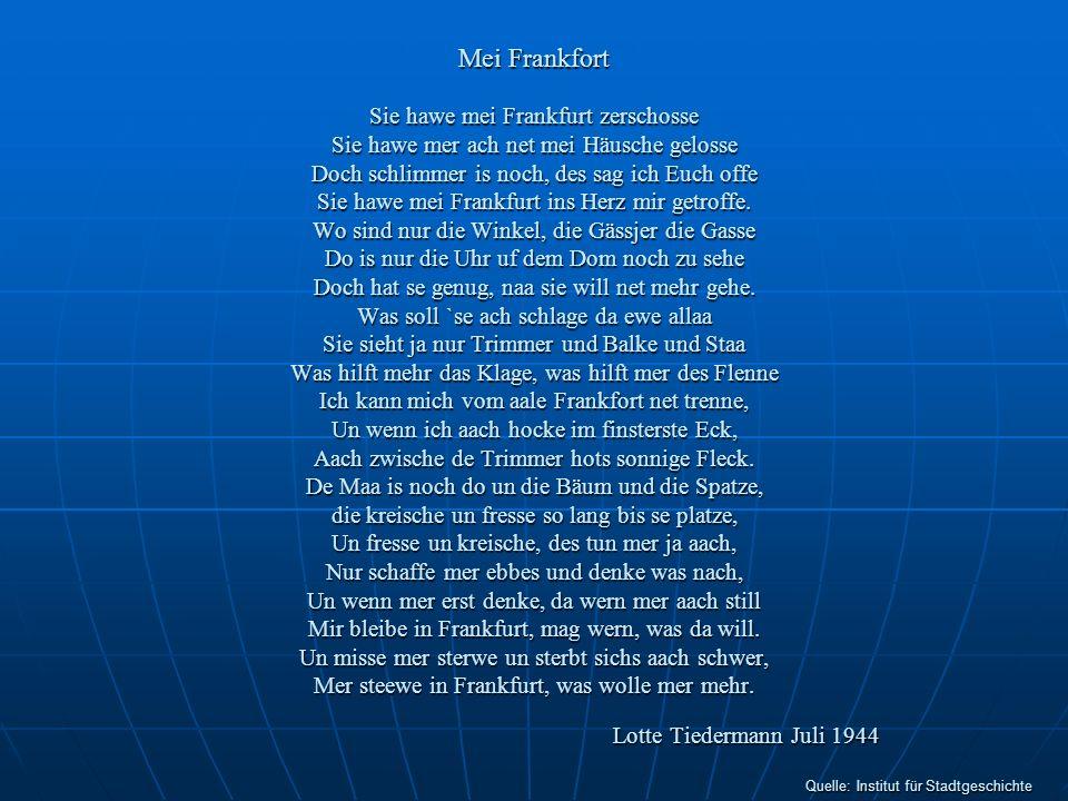 Mei Frankfort Sie hawe mei Frankfurt zerschosse Sie hawe mer ach net mei Häusche gelosse Doch schlimmer is noch, des sag ich Euch offe Sie hawe mei Frankfurt ins Herz mir getroffe.