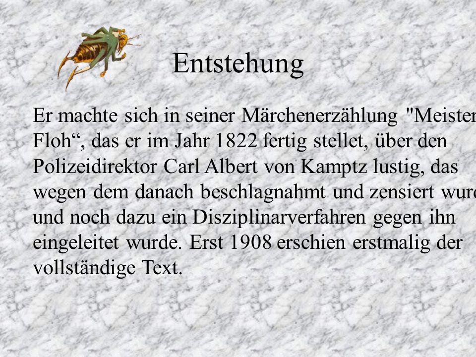 Entstehung Er machte sich in seiner Märchenerzählung Meister Floh, das er im Jahr 1822 fertig stellet, über den Polizeidirektor Carl Albert von Kamptz lustig, das wegen dem danach beschlagnahmt und zensiert wurde und noch dazu ein Disziplinarverfahren gegen ihn eingeleitet wurde.