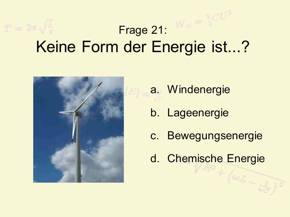 Frage 22: Ein erneuerbarer Energieträger ist... a.Kohle b.Holz c.Erdöl d.Erdgas