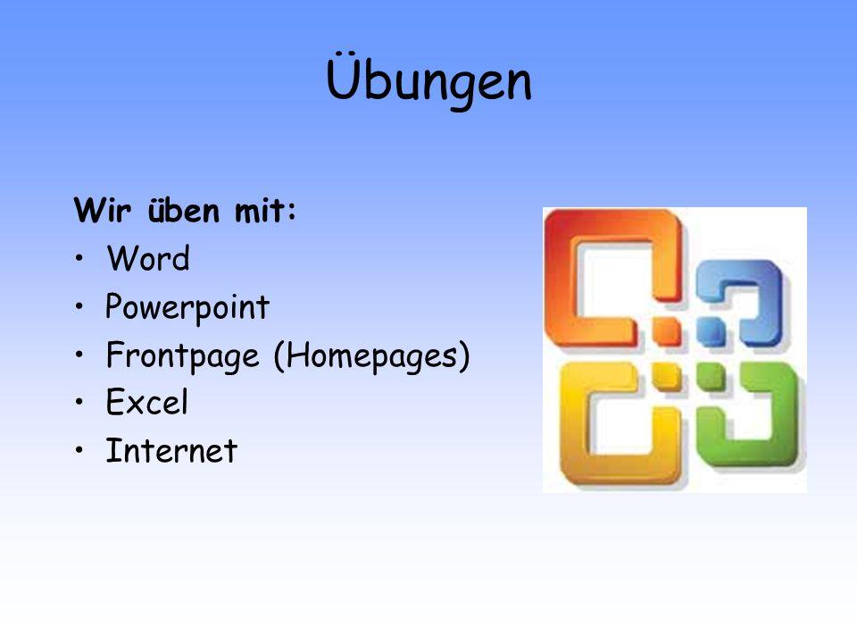 Übungen Wir üben mit: Word Powerpoint Frontpage (Homepages) Excel Internet