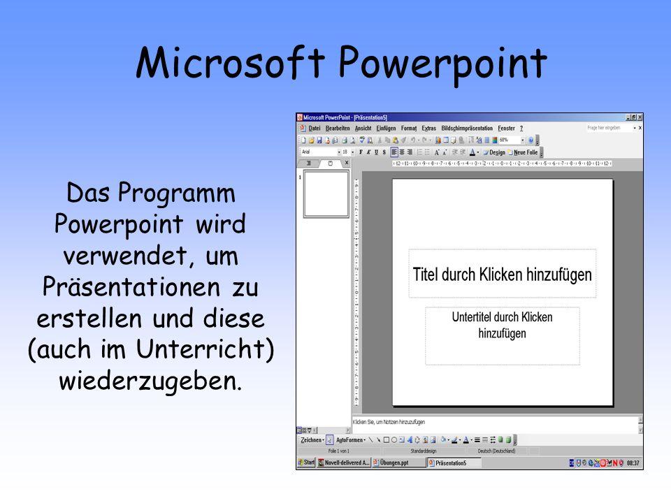 Microsoft Powerpoint Das Programm Powerpoint wird verwendet, um Präsentationen zu erstellen und diese (auch im Unterricht) wiederzugeben.