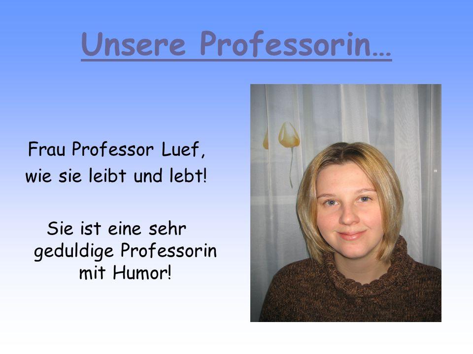 Unsere Professorin… Frau Professor Luef, wie sie leibt und lebt! Sie ist eine sehr geduldige Professorin mit Humor!