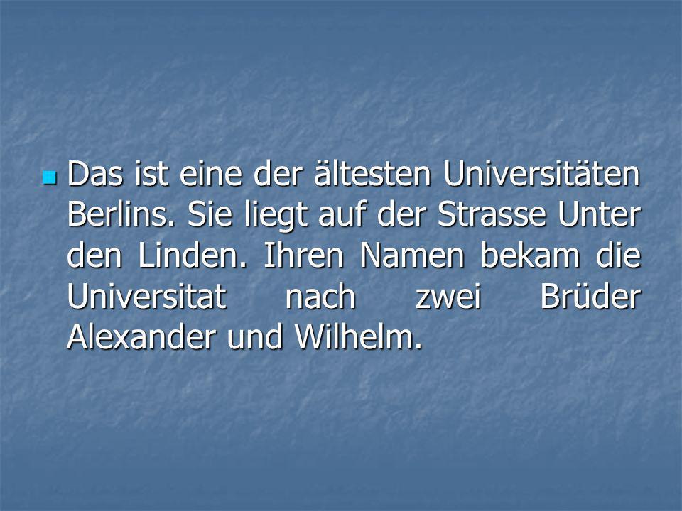 Das ist eine der ältesten Universitäten Berlins.Sie liegt auf der Strasse Unter den Linden.