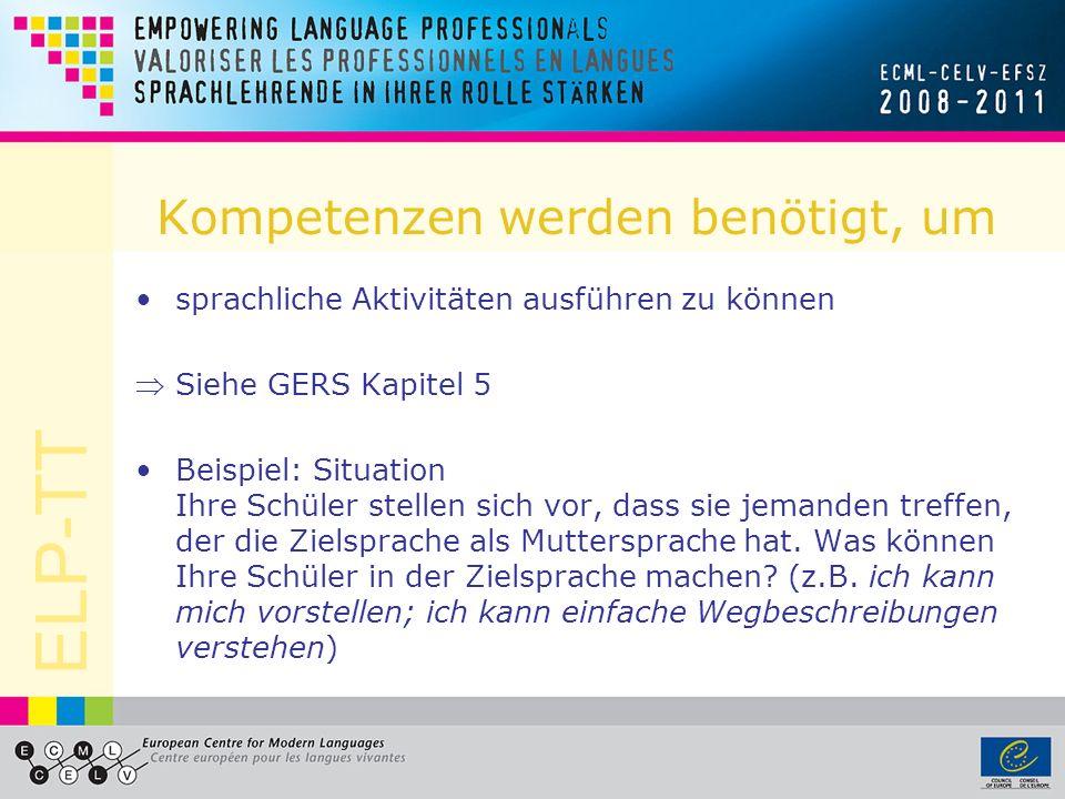 ELP-TT Kompetenzen werden benötigt, um sprachliche Aktivitäten ausführen zu können Siehe GERS Kapitel 5 Beispiel: Situation Ihre Schüler stellen sich vor, dass sie jemanden treffen, der die Zielsprache als Muttersprache hat.