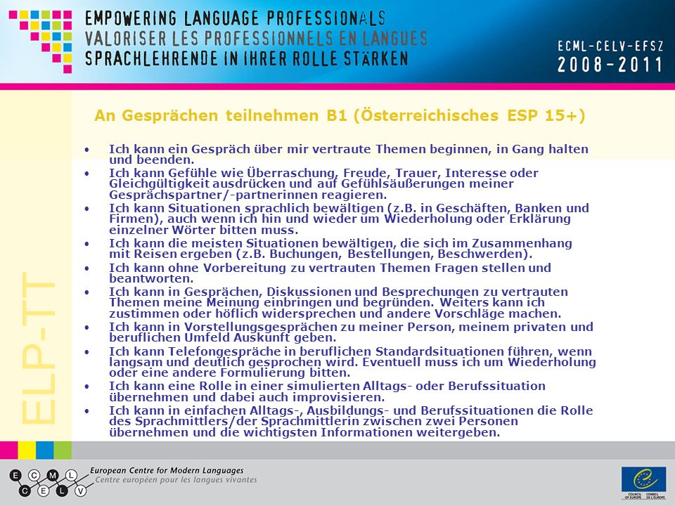 ELP-TT An Gesprächen teilnehmen B1 (Österreichisches ESP 15+) Ich kann ein Gespräch über mir vertraute Themen beginnen, in Gang halten und beenden. Ic