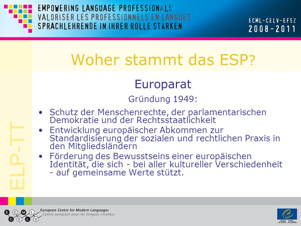 ELP-TT Woher stammt das ESP ? Europarat Gründung 1949: Schutz der Menschenrechte, der parlamentarischen Demokratie und der Rechtsstaatlichkeit Entwick