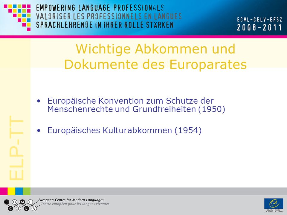 ELP-TT Die Sprachenpolitik des Europarates Europäisches Kulturabkommen, Artikel 2: Each Contracting Party shall, insofar as may be possible, a)encourage the study by its own nationals of the languages, history and civilisation of the other Contracting Parties and grant facilities to those Parties to promote such studies in its territory, and b)endeavour to promote the study of its language or languages, history and civilisation in the territory of the other Contracting Parties and grant facilities to the nationals of those Parties to pursue such studies in its territory