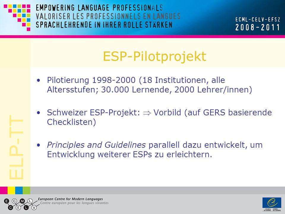ELP-TT ESP-Pilotprojekt Pilotierung 1998-2000 (18 Institutionen, alle Altersstufen; 30.000 Lernende, 2000 Lehrer/innen) Schweizer ESP-Projekt: Vorbild (auf GERS basierende Checklisten) Principles and Guidelines parallell dazu entwickelt, um Entwicklung weiterer ESPs zu erleichtern.