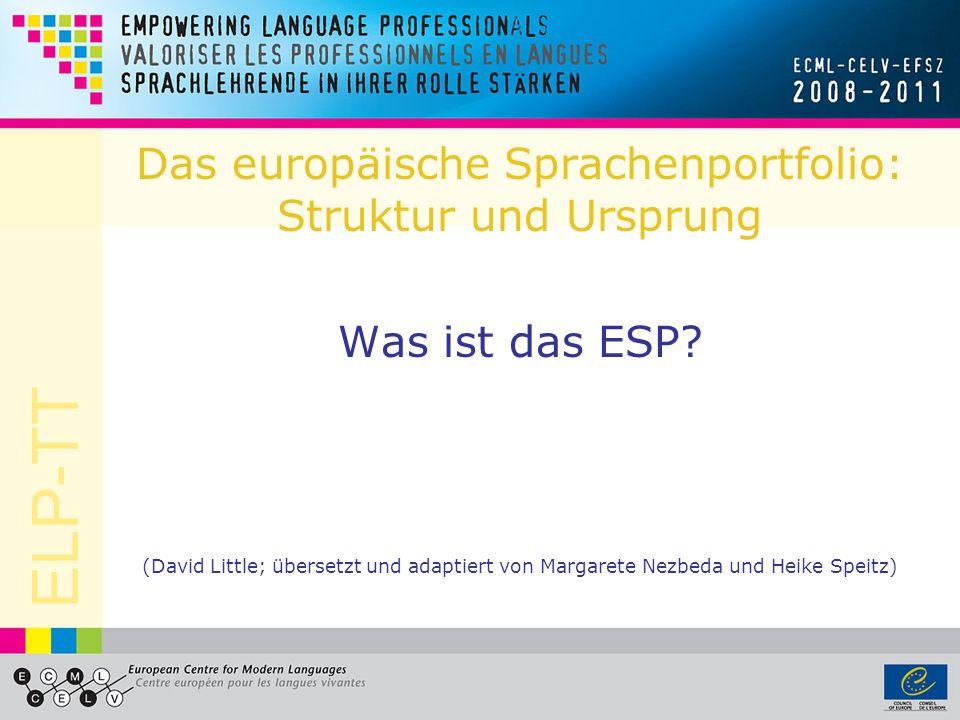 ELP-TT Das europäische Sprachenportfolio: Struktur und Ursprung Was ist das ESP? (David Little; übersetzt und adaptiert von Margarete Nezbeda und Heik