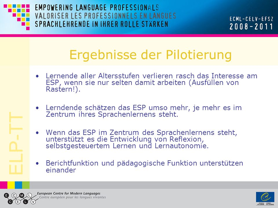 ELP-TT Ergebnisse der Pilotierung Lernende aller Altersstufen verlieren rasch das Interesse am ESP, wenn sie nur selten damit arbeiten (Ausfüllen von Rastern!).