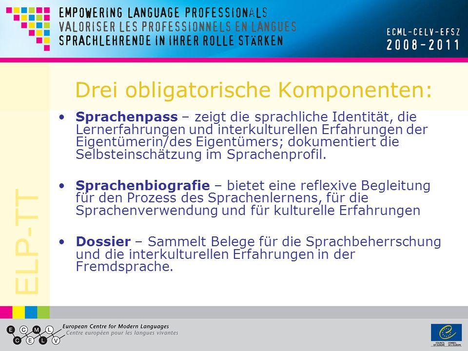 ELP-TT Drei obligatorische Komponenten: Sprachenpass – zeigt die sprachliche Identität, die Lernerfahrungen und interkulturellen Erfahrungen der Eigentümerin/des Eigentümers; dokumentiert die Selbsteinschätzung im Sprachenprofil.