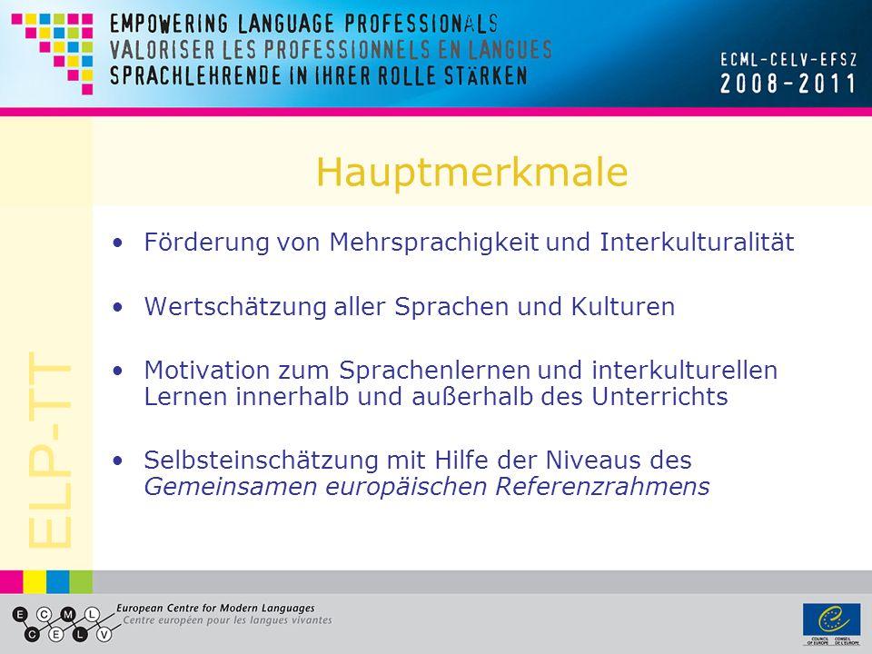 ELP-TT Hauptmerkmale Förderung von Mehrsprachigkeit und Interkulturalität Wertschätzung aller Sprachen und Kulturen Motivation zum Sprachenlernen und interkulturellen Lernen innerhalb und außerhalb des Unterrichts Selbsteinschätzung mit Hilfe der Niveaus des Gemeinsamen europäischen Referenzrahmens