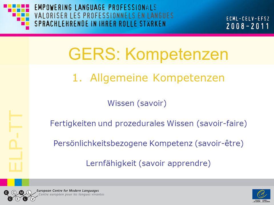 ELP-TT GERS: Kompetenzen 1.Allgemeine Kompetenzen Wissen (savoir) Fertigkeiten und prozedurales Wissen (savoir-faire) Persönlichkeitsbezogene Kompeten