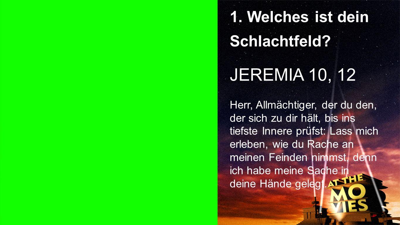 Punkt 1 1. Welches ist dein Schlachtfeld? JEREMIA 10, 12 Herr, Allmächtiger, der du den, der sich zu dir hält, bis ins tiefste Innere prüfst: Lass mic