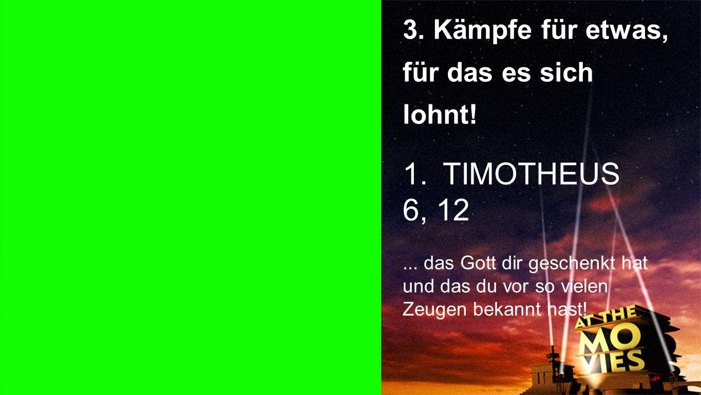 Punkt 3 3. Kämpfe für etwas, für das es sich lohnt! 1.TIMOTHEUS 6, 12... das Gott dir geschenkt hat und das du vor so vielen Zeugen bekannt hast!