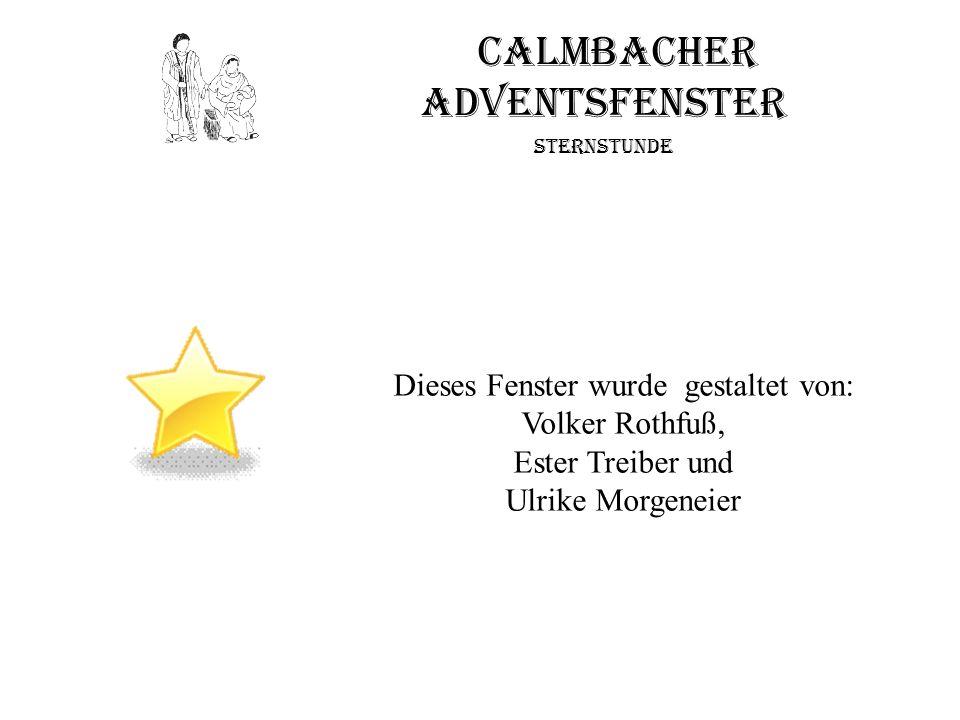 Calmbacher Adventsfenster Sternstunde Dieses Fenster wurde gestaltet von: Volker Rothfuß, Ester Treiber und Ulrike Morgeneier