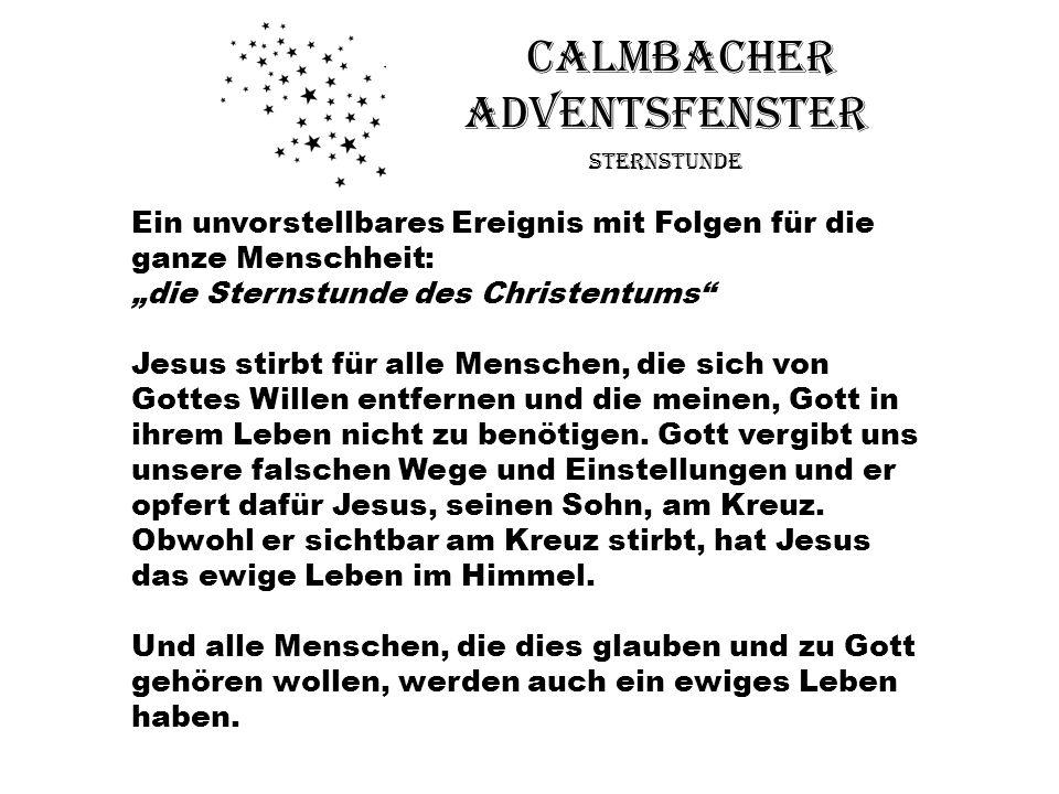 Calmbacher Adventsfenster Sternstunde Ein unvorstellbares Ereignis mit Folgen für die ganze Menschheit: die Sternstunde des Christentums Jesus stirbt