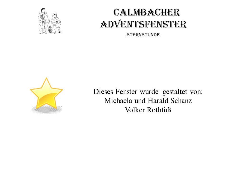 Calmbacher Adventsfenster Sternstunde Dieses Fenster wurde gestaltet von: Michaela und Harald Schanz Volker Rothfuß