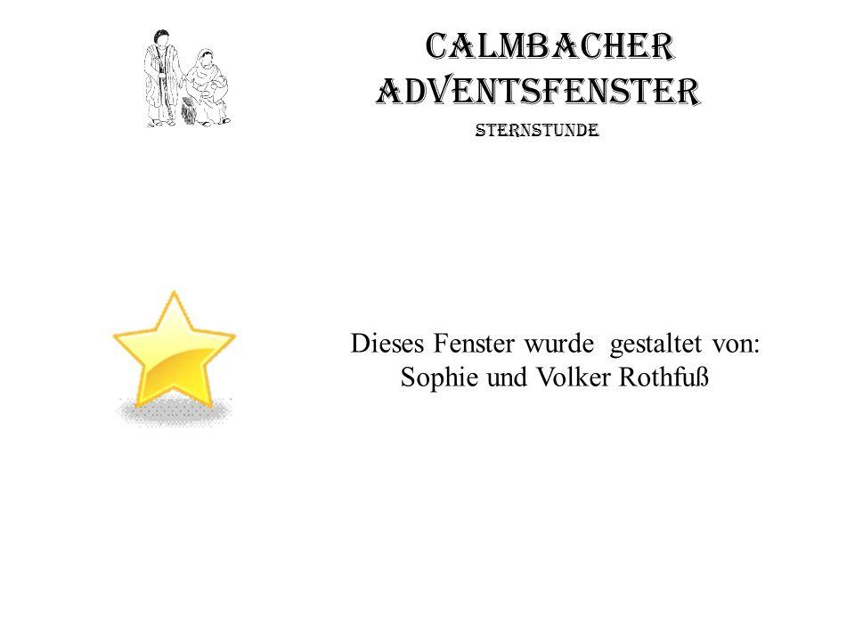 Calmbacher Adventsfenster Sternstunde Dieses Fenster wurde gestaltet von: Sophie und Volker Rothfuß