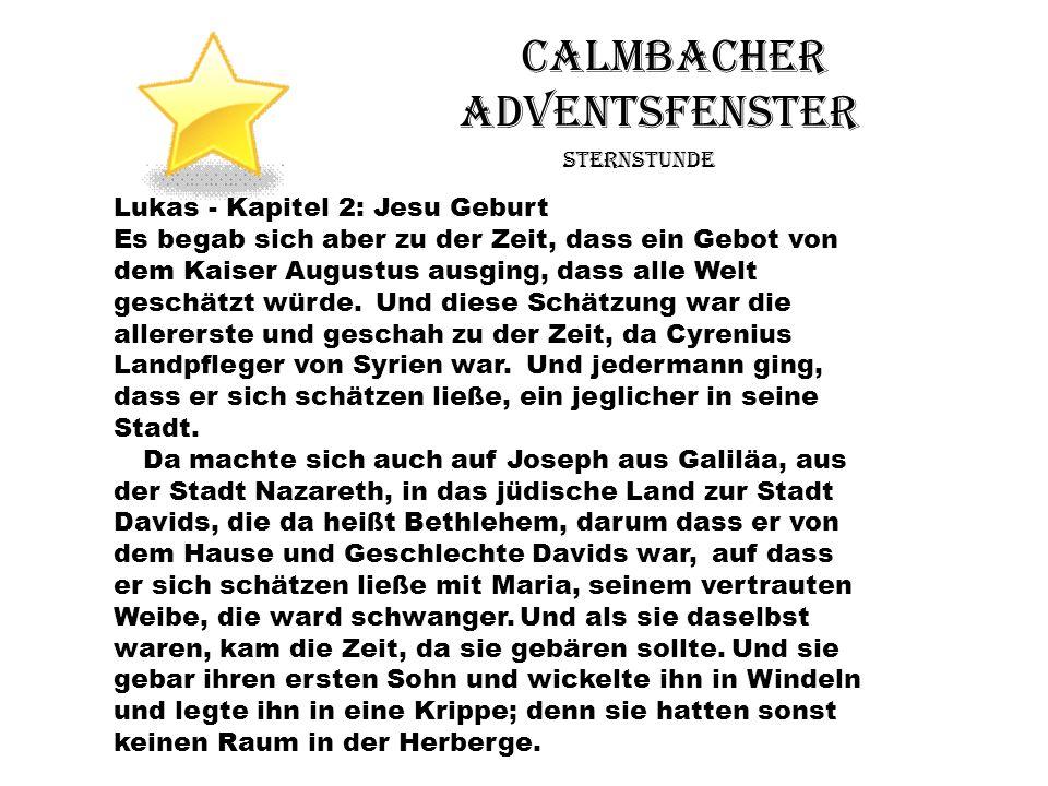 Calmbacher Adventsfenster Sternstunde Lukas - Kapitel 2: Jesu Geburt Es begab sich aber zu der Zeit, dass ein Gebot von dem Kaiser Augustus ausging, d