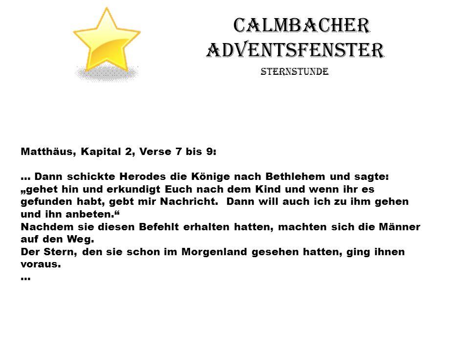 Calmbacher Adventsfenster Sternstunde Matthäus, Kapital 2, Verse 7 bis 9: … Dann schickte Herodes die Könige nach Bethlehem und sagte: gehet hin und e