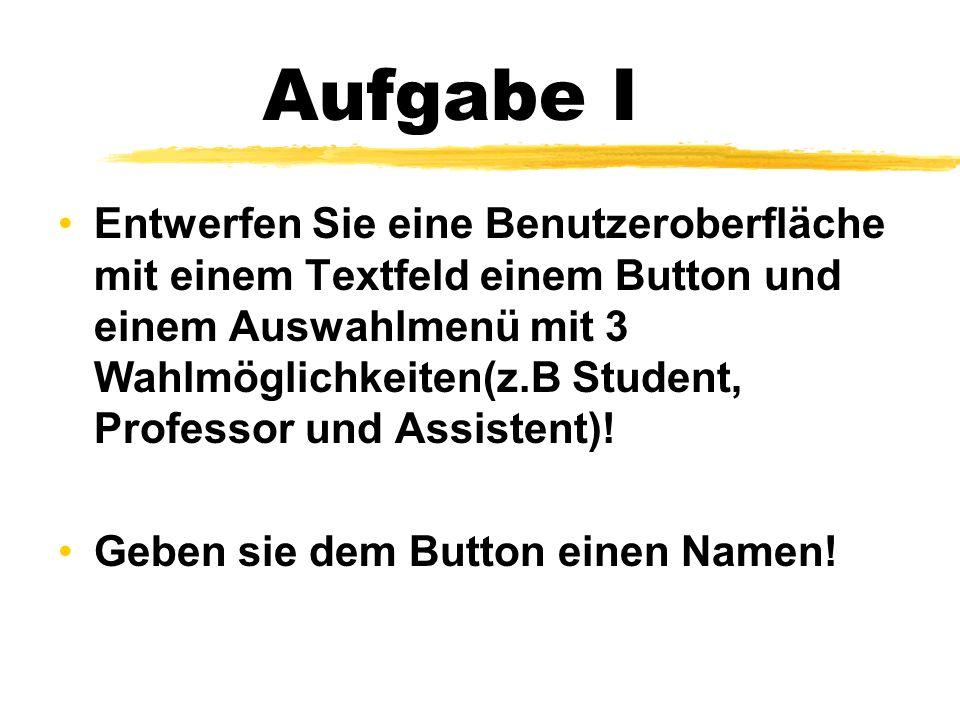 Aufgabe I Entwerfen Sie eine Benutzeroberfläche mit einem Textfeld einem Button und einem Auswahlmenü mit 3 Wahlmöglichkeiten(z.B Student, Professor und Assistent).