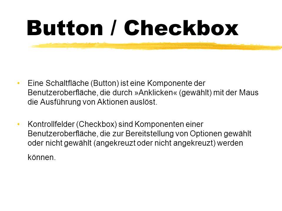 Button / Checkbox Eine Schaltfläche (Button) ist eine Komponente der Benutzeroberfläche, die durch »Anklicken« (gewählt) mit der Maus die Ausführung von Aktionen auslöst.