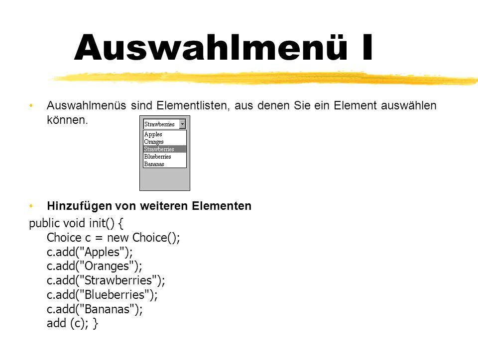 Auswahlmenü II Methoden : getItem(int) Gibt die Zeichenkette des Elements an der angegebenen Stelle aus (Elemente in einem Auswahlmenü beginnen bei 0, wie bei Arrays) getItemCount() Gibt die Anzahl der im Menü enthaltenen Elemente aus getSelectedIndex() Gibt die Indexposition des ausgewählten Elementes an getSelectedItem() Gibt das momentan ausgewählte Element als Zeichenkette aus select(int) Wählt das Element an der angegebenen Stelle select(String) Wählt das Element mit der angegebenen Zeichenkette