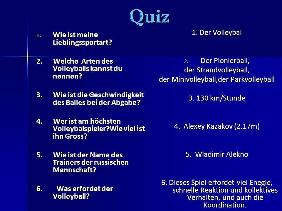 Quiz 1. Wie ist meine Lieblingssportart? 2. Welche Arten des Volleyballs kannst du nennen? 3. Wie ist die Geschwindigkeit des Balles bei der Abgabe? 4