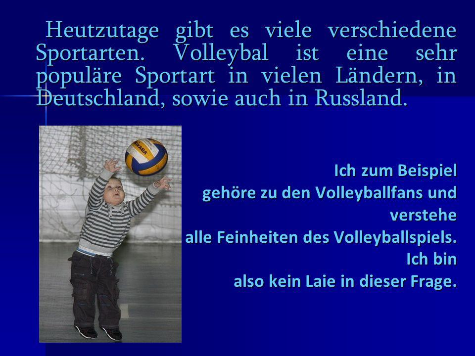 Heutzutage gibt es viele verschiedene Sportarten. Volleybal ist eine sehr populäre Sportart in vielen Ländern, in Deutschland, sowie auch in Russland.