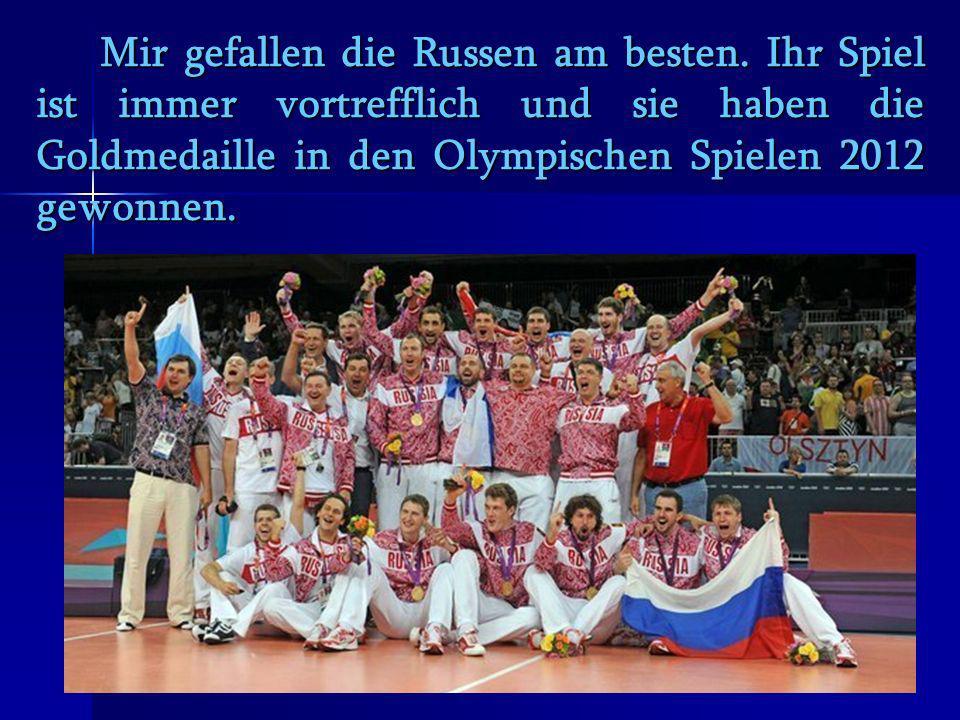 Mir gefallen die Russen am besten. Ihr Spiel ist immer vortrefflich und sie haben die Goldmedaille in den Olympischen Spielen 2012 gewonnen. Mir gefal