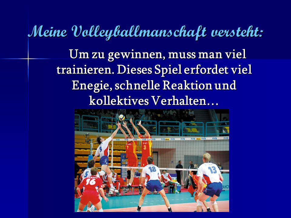 Meine Volleyballmanschaft versteht: Um zu gewinnen, muss man viel trainieren. Dieses Spiel erfordet viel Enegie, schnelle Reaktion und kollektives Ver