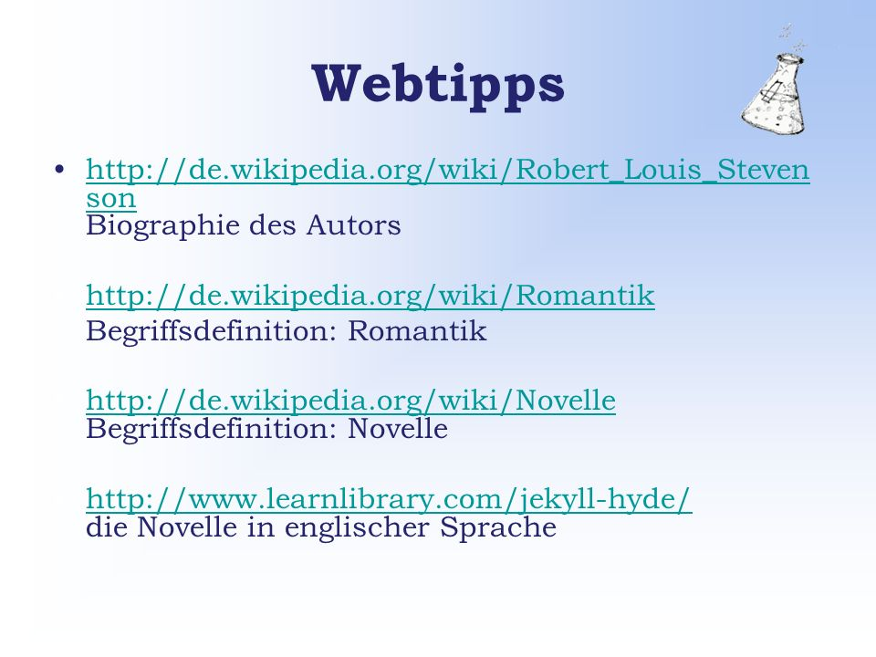 Webtipps http://de.wikipedia.org/wiki/Robert_Louis_Steven son Biographie des Autorshttp://de.wikipedia.org/wiki/Robert_Louis_Steven son http://de.wikipedia.org/wiki/Romantik Begriffsdefinition: Romantik http://de.wikipedia.org/wiki/Novelle Begriffsdefinition: Novellehttp://de.wikipedia.org/wiki/Novelle http://www.learnlibrary.com/jekyll-hyde/ die Novelle in englischer Sprachehttp://www.learnlibrary.com/jekyll-hyde/