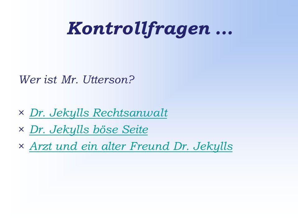 Kontrollfragen … Wer ist Mr. Utterson. × Dr. Jekylls Rechtsanwalt Dr.
