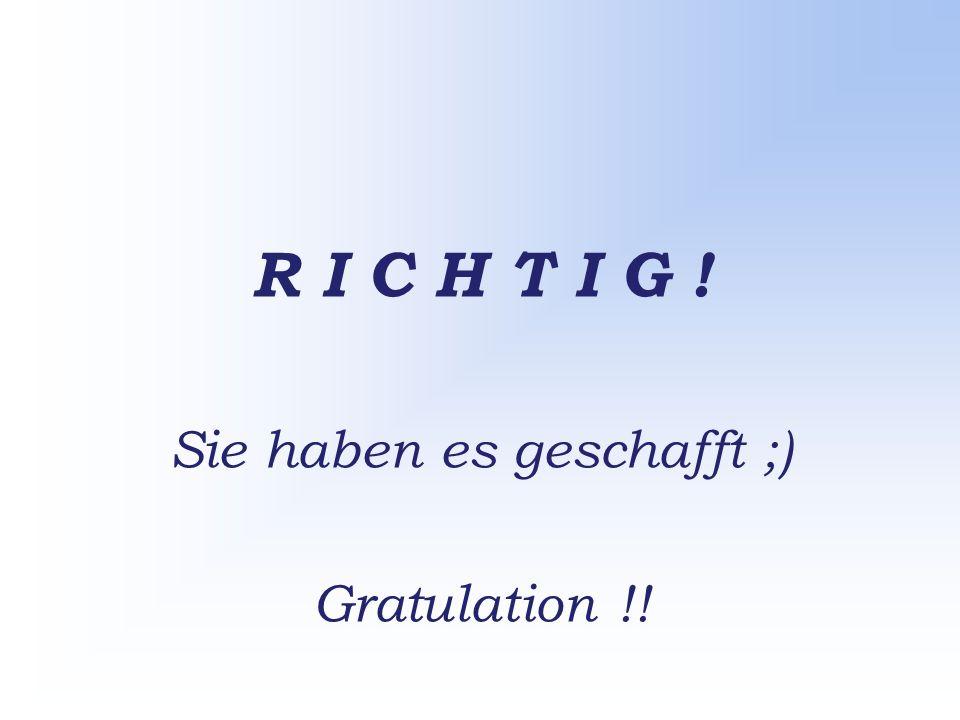 R I C H T I G ! Sie haben es geschafft ;) Gratulation !!